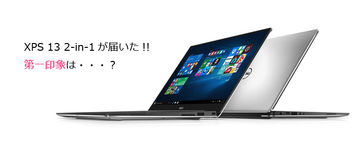 DELL XPS 13 2IN1 が届いた!! 第一印象は・・・。